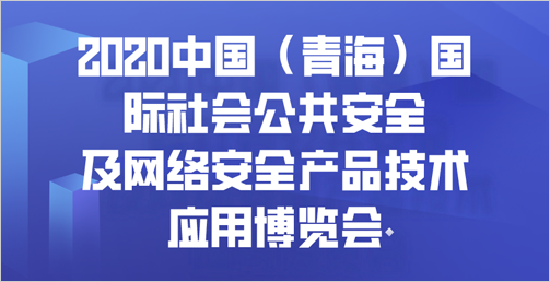 首届2020中国(青海)国际社会公共安全及网络眼中安全产品技术应用博览会 暨青海省公安科技活动周